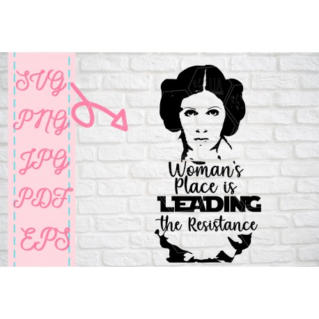 Leia Womans place is leading Resistance inspired SVG + PNG + EPS + jpg +pdf